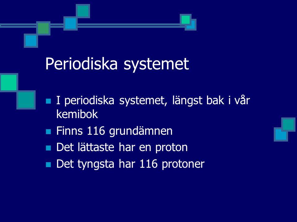 Periodiska systemet I periodiska systemet, längst bak i vår kemibok