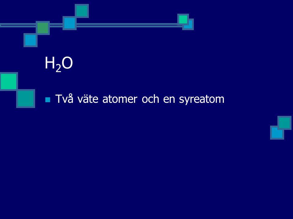 H2O Två väte atomer och en syreatom