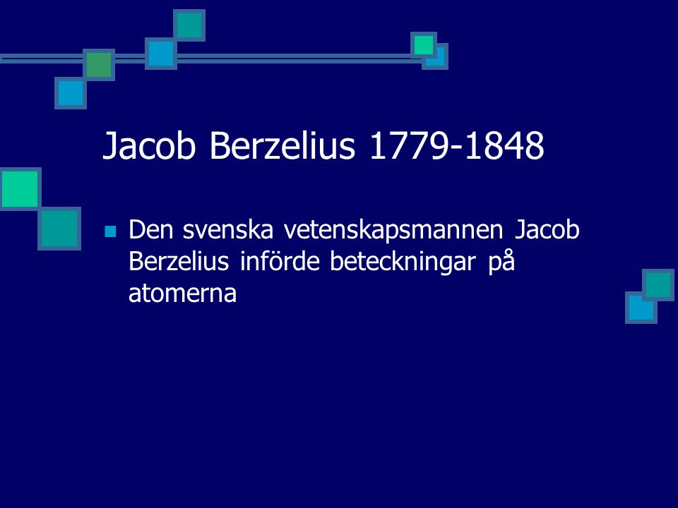 Jacob Berzelius 1779-1848 Den svenska vetenskapsmannen Jacob Berzelius införde beteckningar på atomerna.