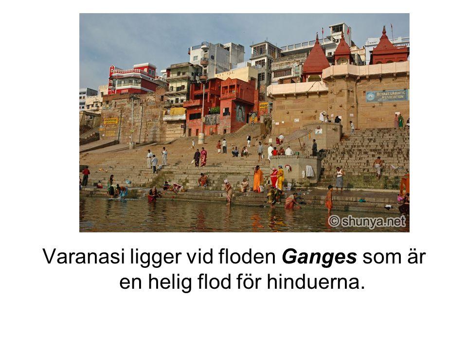 Varanasi ligger vid floden Ganges som är en helig flod för hinduerna.