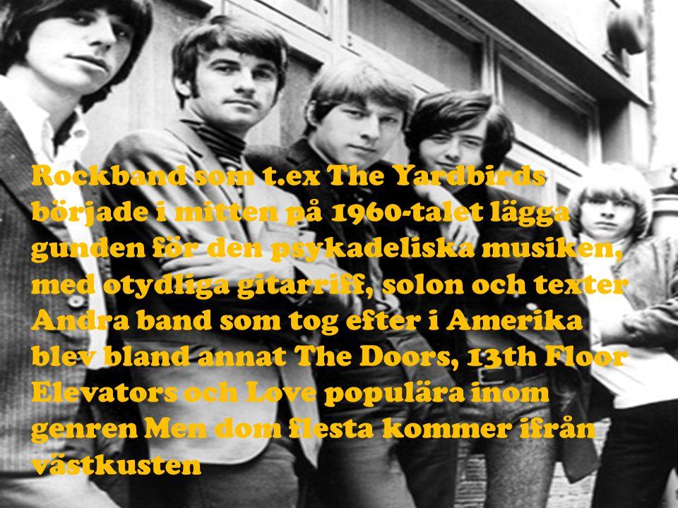 Rockband som t.ex The Yardbirds började i mitten på 1960-talet lägga gunden för den psykadeliska musiken, med otydliga gitarriff, solon och texter Andra band som tog efter i Amerika blev bland annat The Doors, 13th Floor Elevators och Love populära inom genren Men dom flesta kommer ifrån västkusten