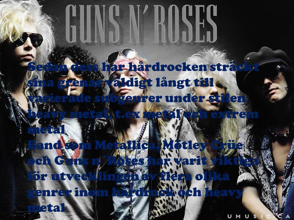 Sedan dess har hårdrocken sträckt sina grenar väldigt långt till varierade subgenrer under stilen heavy metal, t.ex metal och extrem metal
