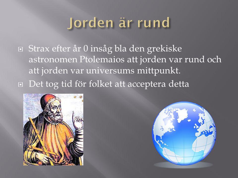 Jorden är rund Strax efter år 0 insåg bla den grekiske astronomen Ptolemaios att jorden var rund och att jorden var universums mittpunkt.