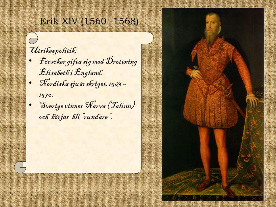 Erik XIV (1560 -1568) Utrikespolitik: Försöker gifta sig med Drottning Elisabeth i England. Nordiska sjuårskriget, 1563 – 1570.