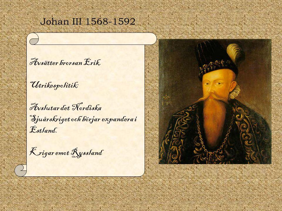 Johan III 1568-1592 Avsätter brorsan Erik. Utrikespolitik: Avslutar det Nordiska Sjuårskriget och börjar expandera i Estland.
