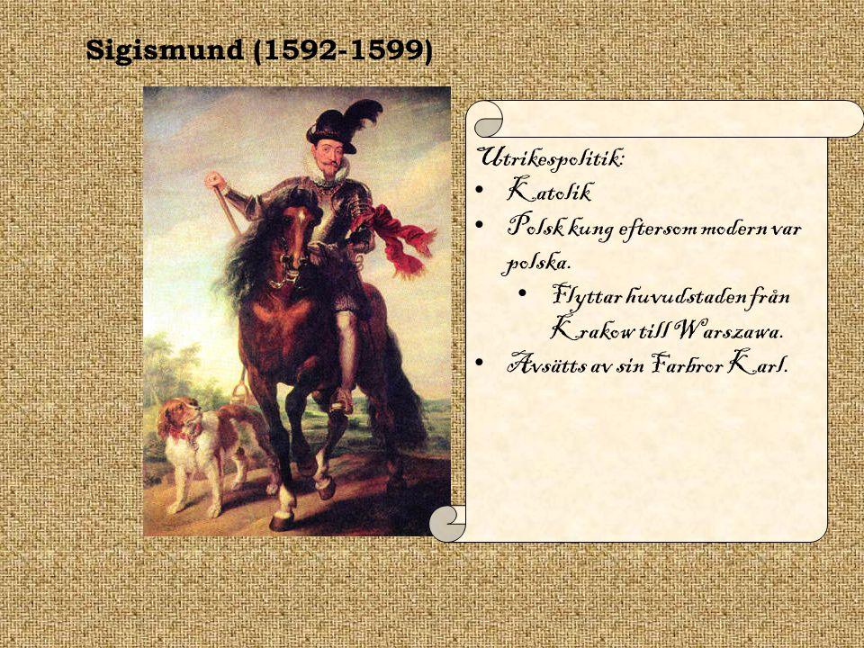 Sigismund (1592-1599) Utrikespolitik: Katolik. Polsk kung eftersom modern var polska. Flyttar huvudstaden från Krakow till Warszawa.