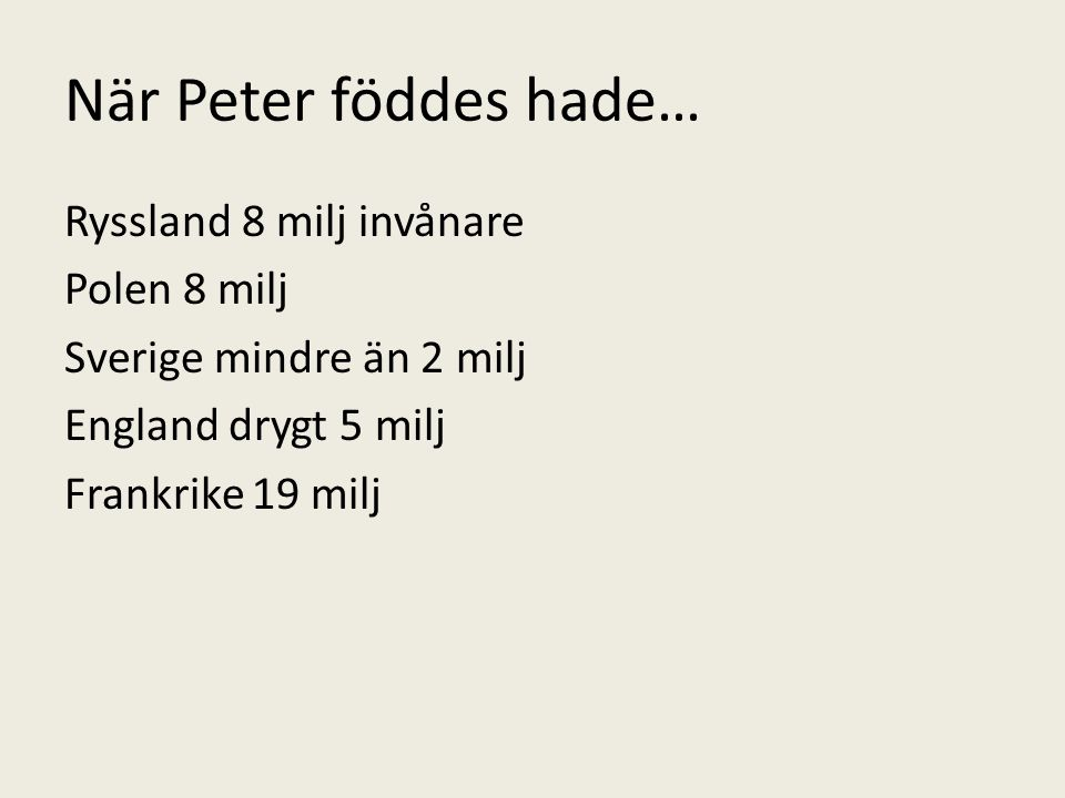 När Peter föddes hade… Ryssland 8 milj invånare Polen 8 milj Sverige mindre än 2 milj England drygt 5 milj Frankrike 19 milj