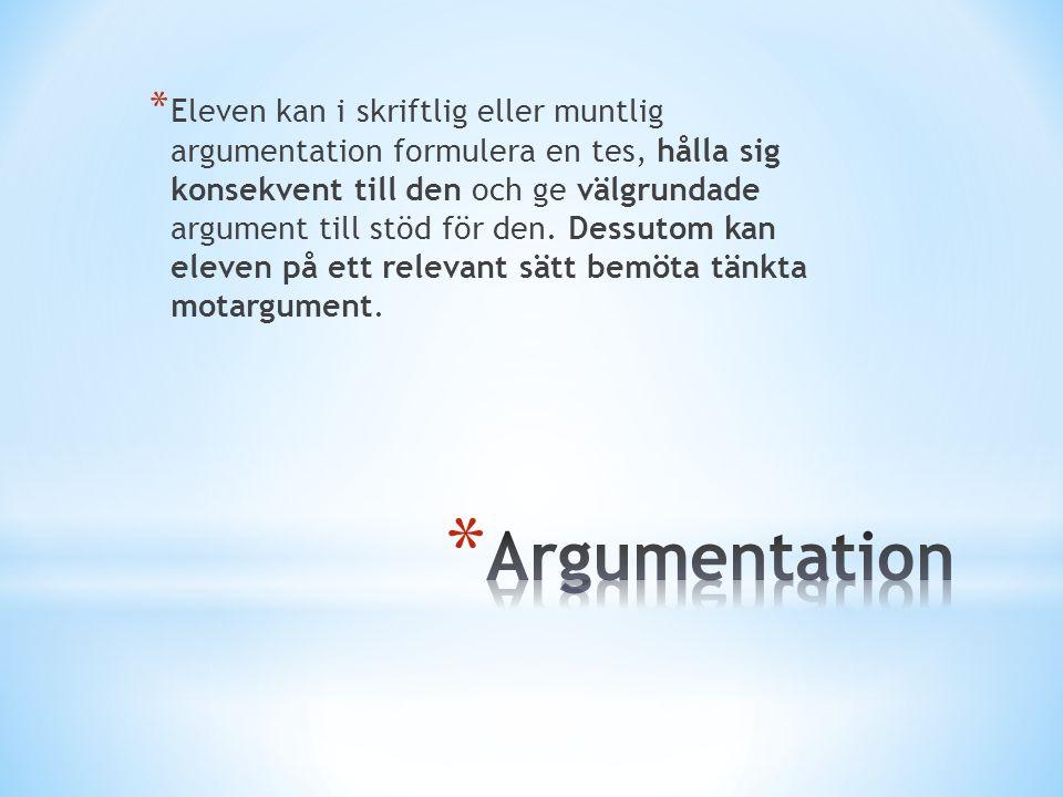 Eleven kan i skriftlig eller muntlig argumentation formulera en tes, hålla sig konsekvent till den och ge välgrundade argument till stöd för den. Dessutom kan eleven på ett relevant sätt bemöta tänkta motargument.