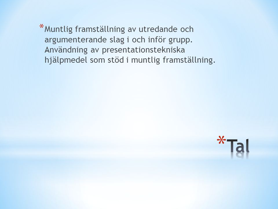 Muntlig framställning av utredande och argumenterande slag i och inför grupp. Användning av presentationstekniska hjälpmedel som stöd i muntlig framställning.