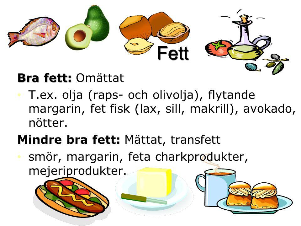 Fett Bra fett: Omättat. T.ex. olja (raps- och olivolja), flytande margarin, fet fisk (lax, sill, makrill), avokado, nötter.
