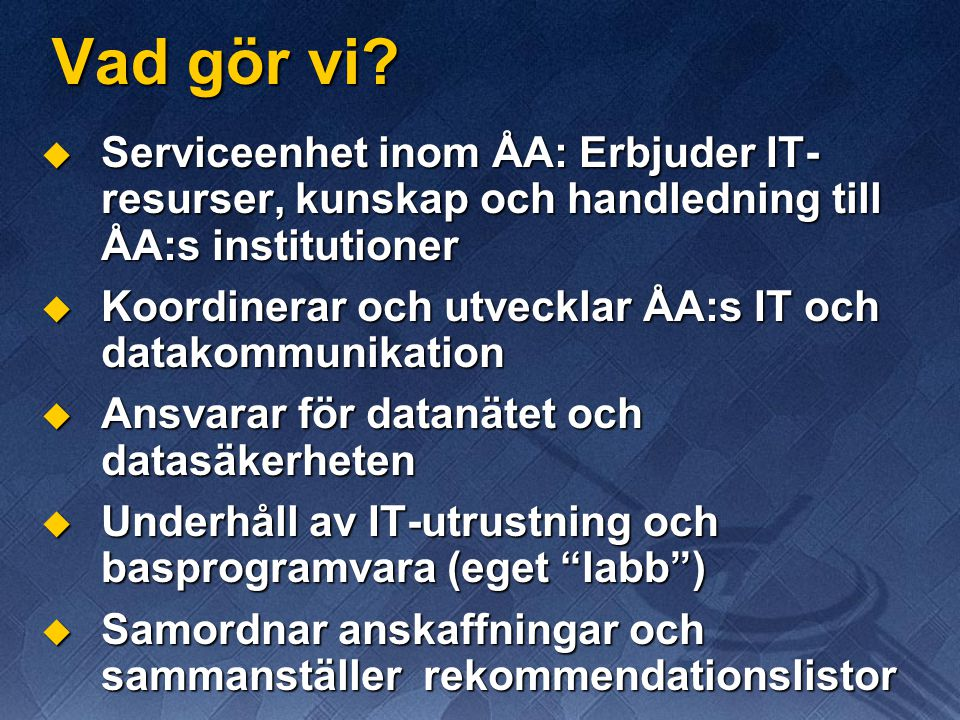 Vad gör vi Serviceenhet inom ÅA: Erbjuder IT-resurser, kunskap och handledning till ÅA:s institutioner.