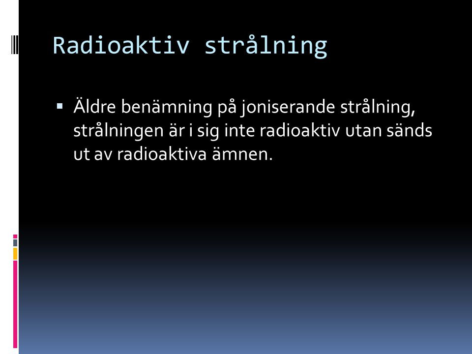 Radioaktiv strålning Äldre benämning på joniserande strålning, strålningen är i sig inte radioaktiv utan sänds ut av radioaktiva ämnen.