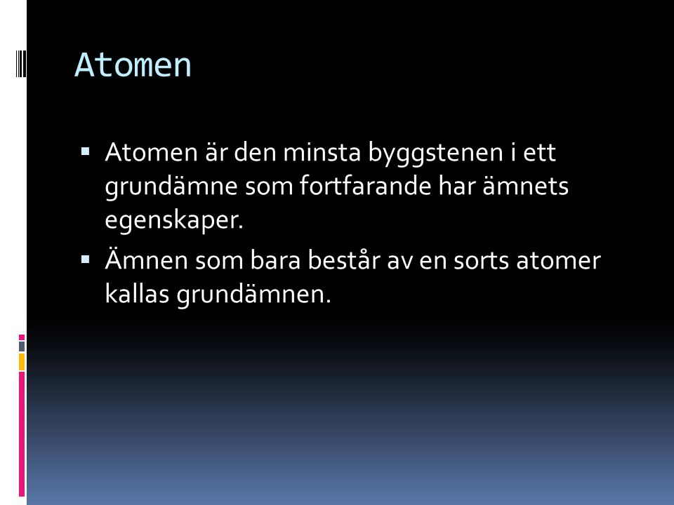 Atomen Atomen är den minsta byggstenen i ett grundämne som fortfarande har ämnets egenskaper.
