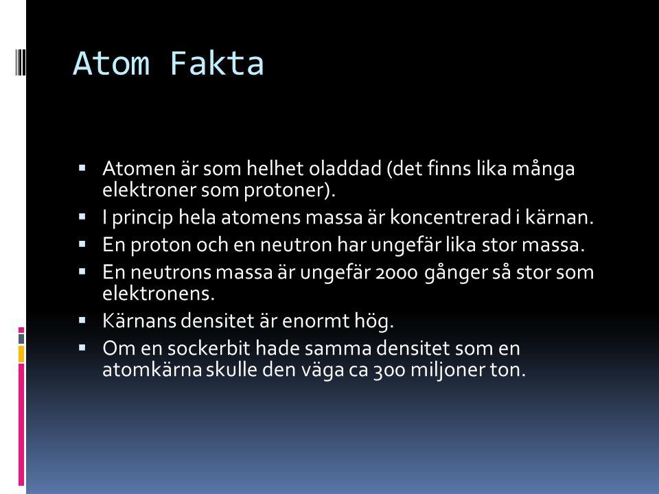 Atom Fakta Atomen är som helhet oladdad (det finns lika många elektroner som protoner). I princip hela atomens massa är koncentrerad i kärnan.