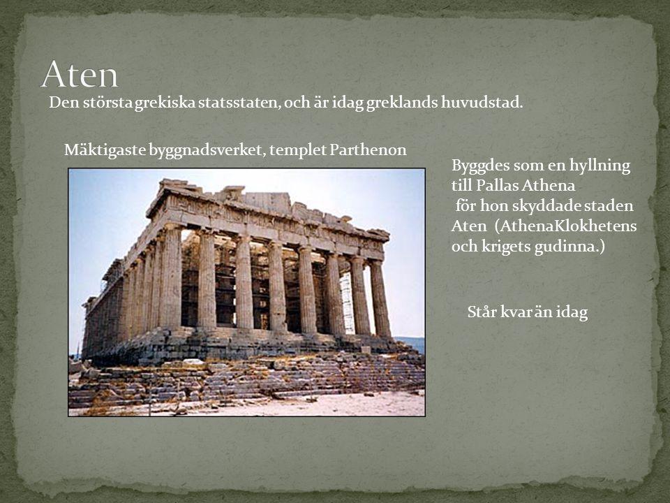 Aten Den största grekiska statsstaten, och är idag greklands huvudstad. Mäktigaste byggnadsverket, templet Parthenon.