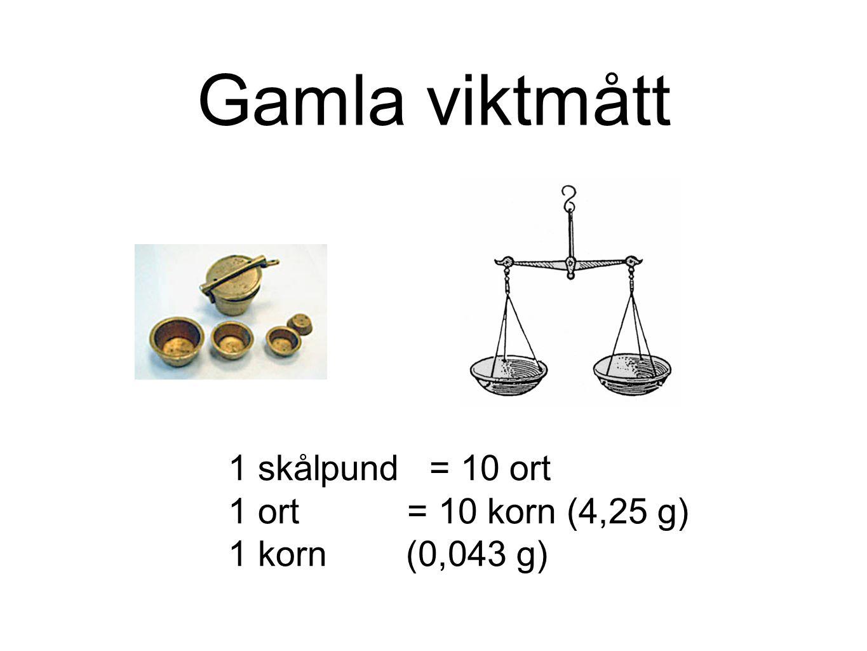Gamla viktmått 1 skålpund = 10 ort 1 ort = 10 korn (4,25 g)