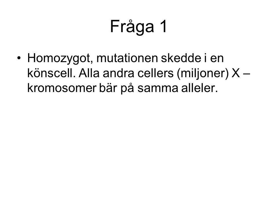 Fråga 1 Homozygot, mutationen skedde i en könscell.