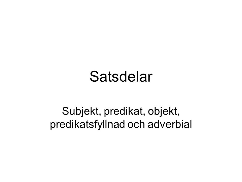 Subjekt, predikat, objekt, predikatsfyllnad och adverbial