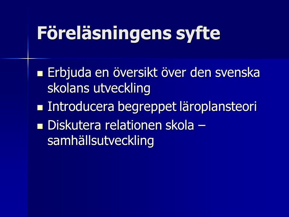 Föreläsningens syfte Erbjuda en översikt över den svenska skolans utveckling. Introducera begreppet läroplansteori.