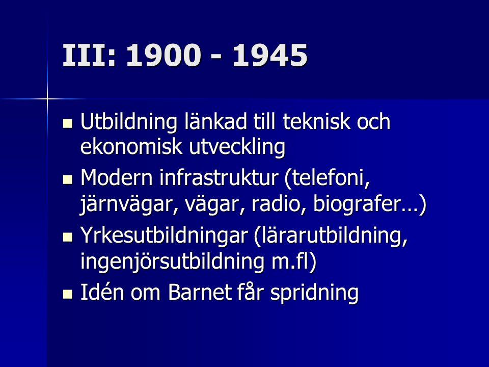 III: 1900 - 1945 Utbildning länkad till teknisk och ekonomisk utveckling. Modern infrastruktur (telefoni, järnvägar, vägar, radio, biografer…)