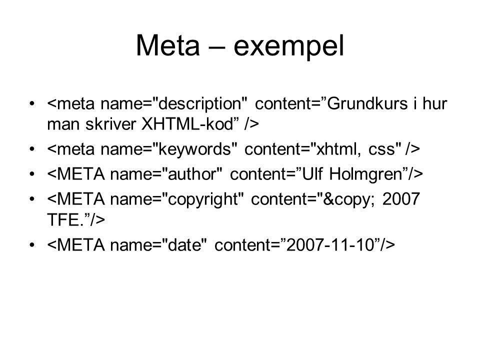 Meta – exempel <meta name= description content= Grundkurs i hur man skriver XHTML-kod /> <meta name= keywords content= xhtml, css />