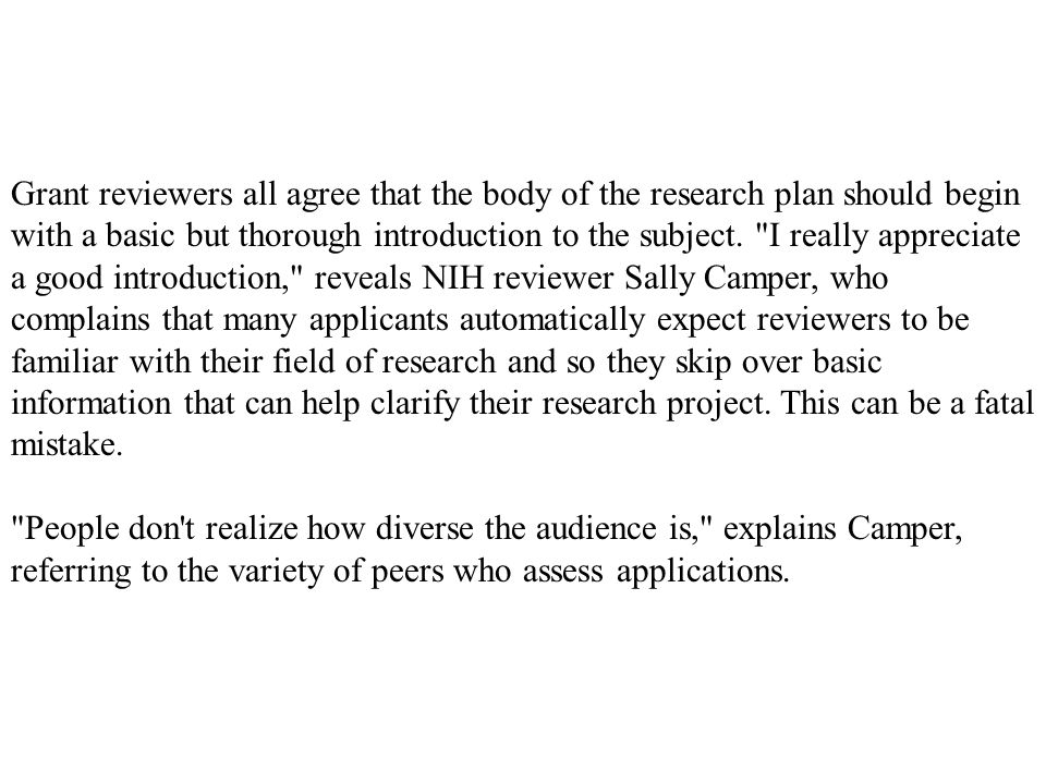 Grant reviewers all agree that the body of the research plan should begin with a basic but thorough introduction to the subject. I really appreciate a good introduction, reveals NIH reviewer Sally Camper, who complains that many applicants automatically expect reviewers to be familiar with their field of research and so they skip over basic information that can help clarify their research project. This can be a fatal mistake.