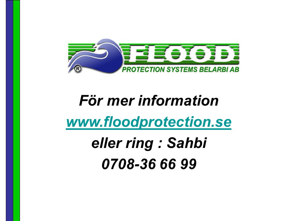 För mer information www.floodprotection.se eller ring : Sahbi 0708-36 66 99
