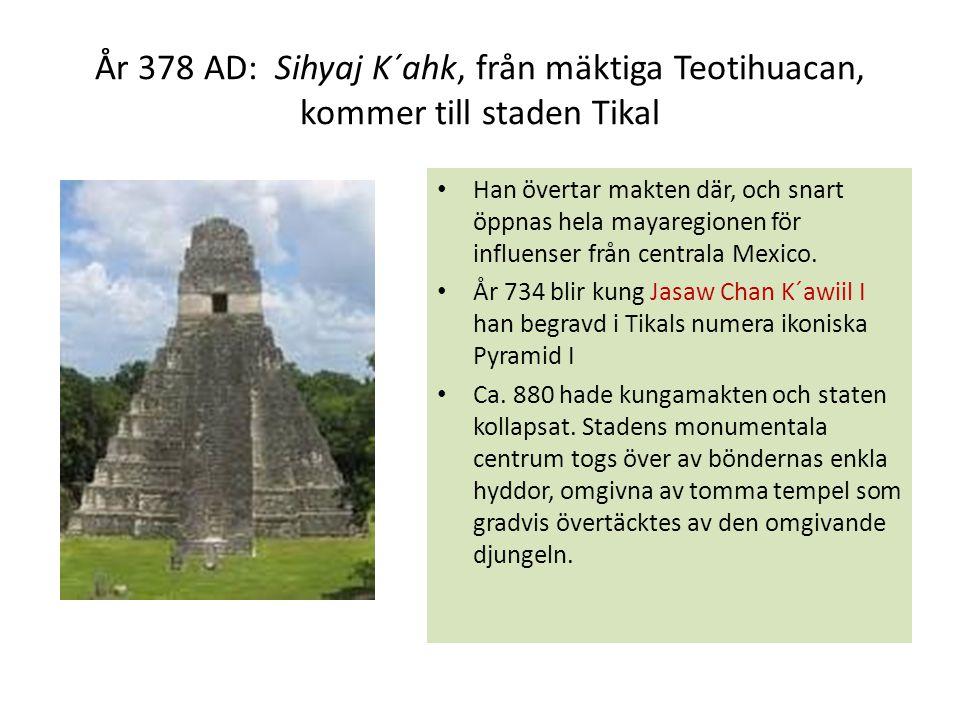 År 378 AD: Sihyaj K´ahk, från mäktiga Teotihuacan, kommer till staden Tikal