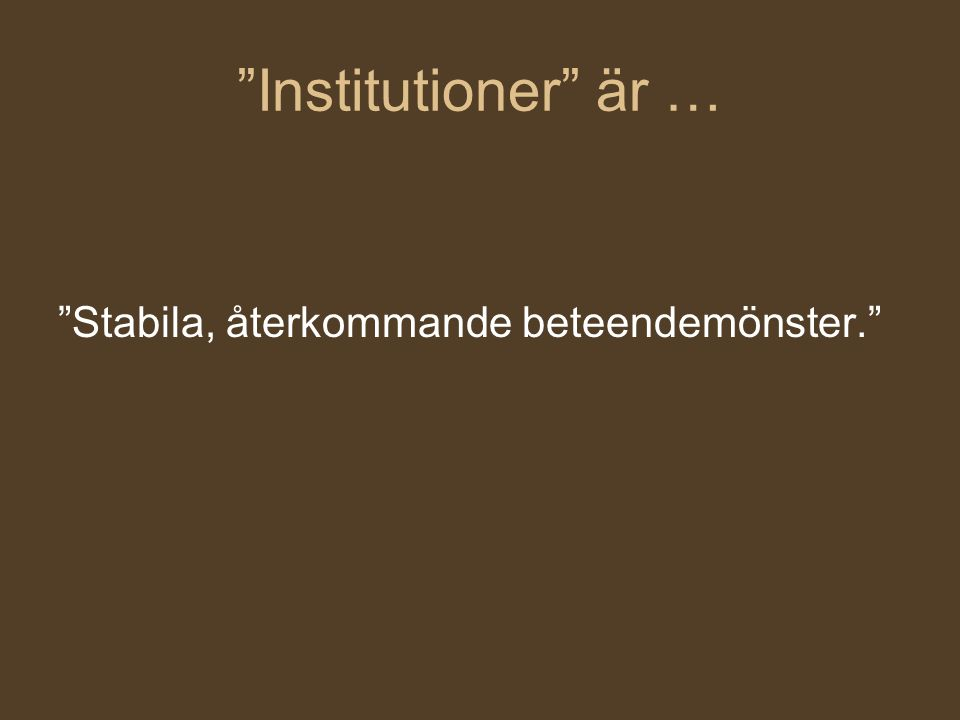 Institutioner är … Stabila, återkommande beteendemönster.