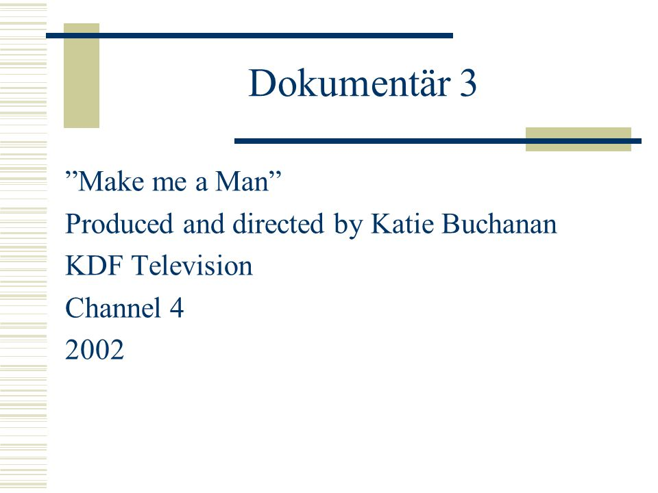 Dokumentär 3 Make me a Man Produced and directed by Katie Buchanan