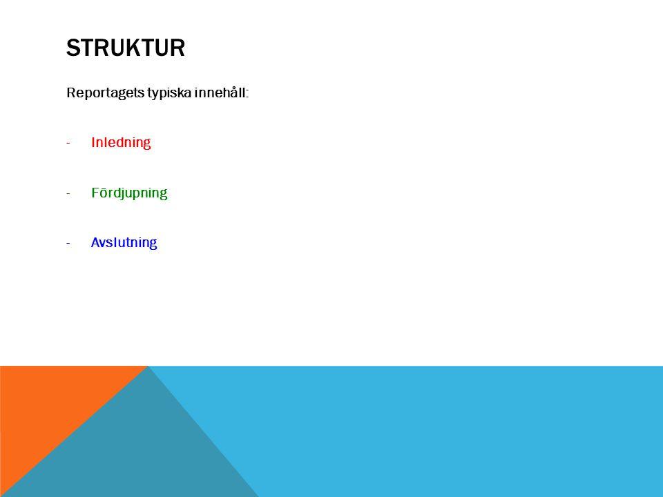 Struktur Reportagets typiska innehåll: Inledning Fördjupning