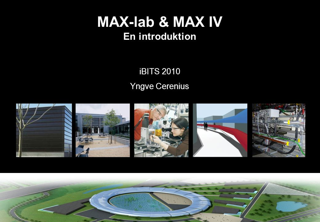MAX-lab & MAX IV En introduktion iBITS 2010 Yngve Cerenius