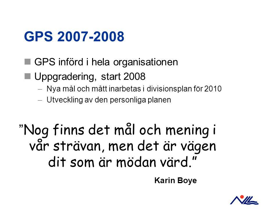 GPS 2007-2008 GPS införd i hela organisationen. Uppgradering, start 2008. Nya mål och mått inarbetas i divisionsplan för 2010.