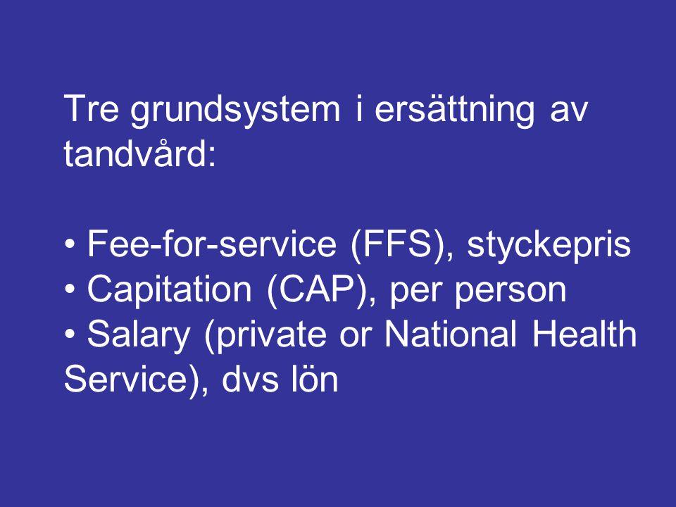 Tre grundsystem i ersättning av tandvård: • Fee-for-service (FFS), styckepris • Capitation (CAP), per person • Salary (private or National Health Service), dvs lön
