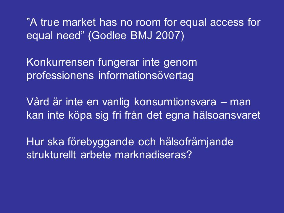 A true market has no room for equal access for equal need (Godlee BMJ 2007) Konkurrensen fungerar inte genom professionens informationsövertag Vård är inte en vanlig konsumtionsvara – man kan inte köpa sig fri från det egna hälsoansvaret Hur ska förebyggande och hälsofrämjande strukturellt arbete marknadiseras