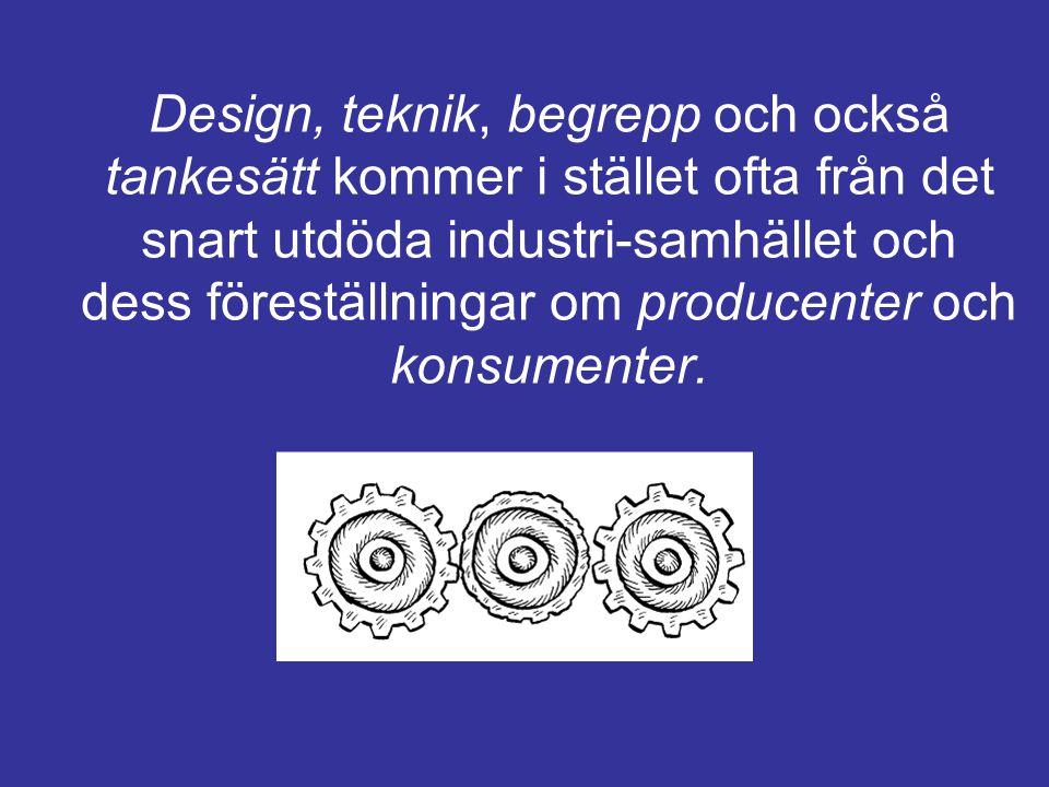 Design, teknik, begrepp och också tankesätt kommer i stället ofta från det snart utdöda industri-samhället och dess föreställningar om producenter och konsumenter.