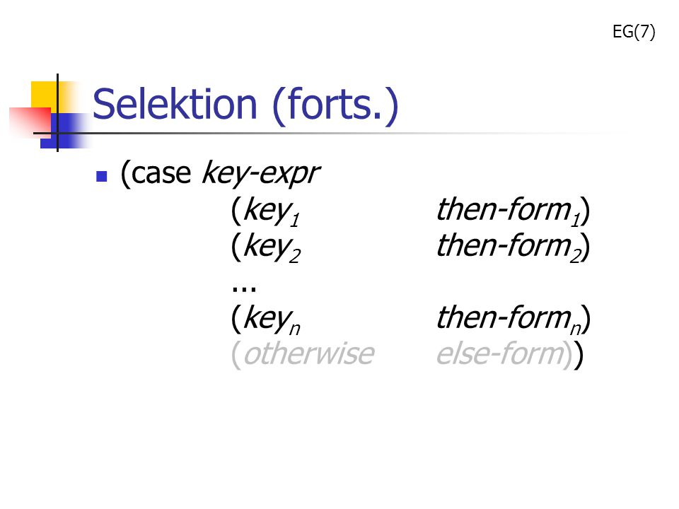 EG(7) Selektion (forts.) (case key-expr (key1 then-form1) (key2 then-form2) ... (keyn then-formn) (otherwise else-form))