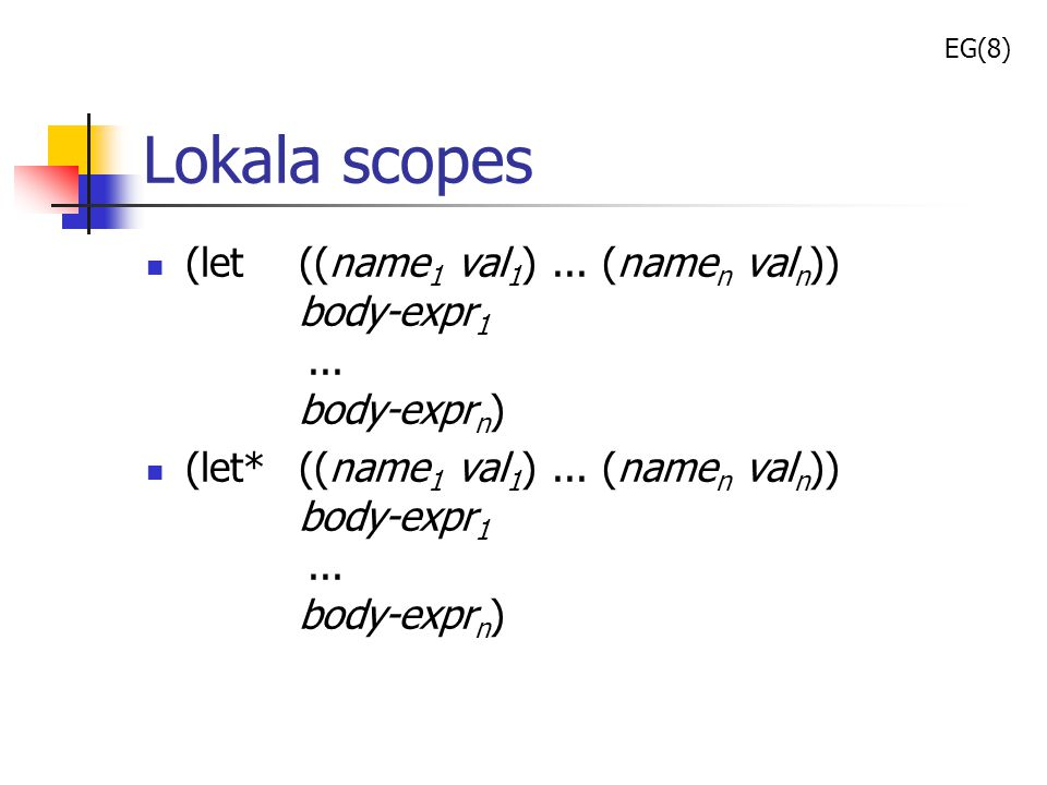 EG(8) Lokala scopes. (let ((name1 val1) ... (namen valn)) body-expr1 ... body-exprn)