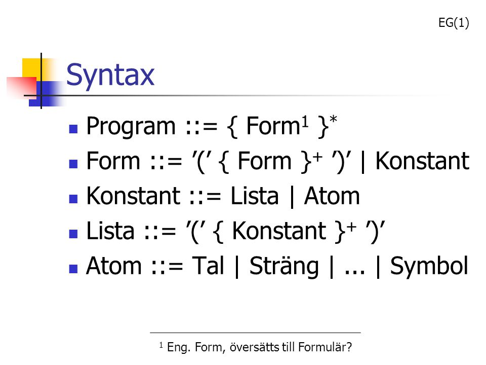 Syntax Program ::= { Form1 }* Form ::= '(' { Form }+ ')' | Konstant