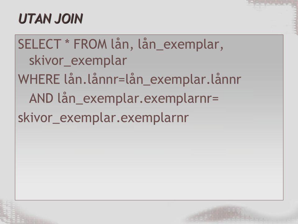 UTAN JOIN SELECT * FROM lån, lån_exemplar, skivor_exemplar. WHERE lån.lånnr=lån_exemplar.lånnr. AND lån_exemplar.exemplarnr=