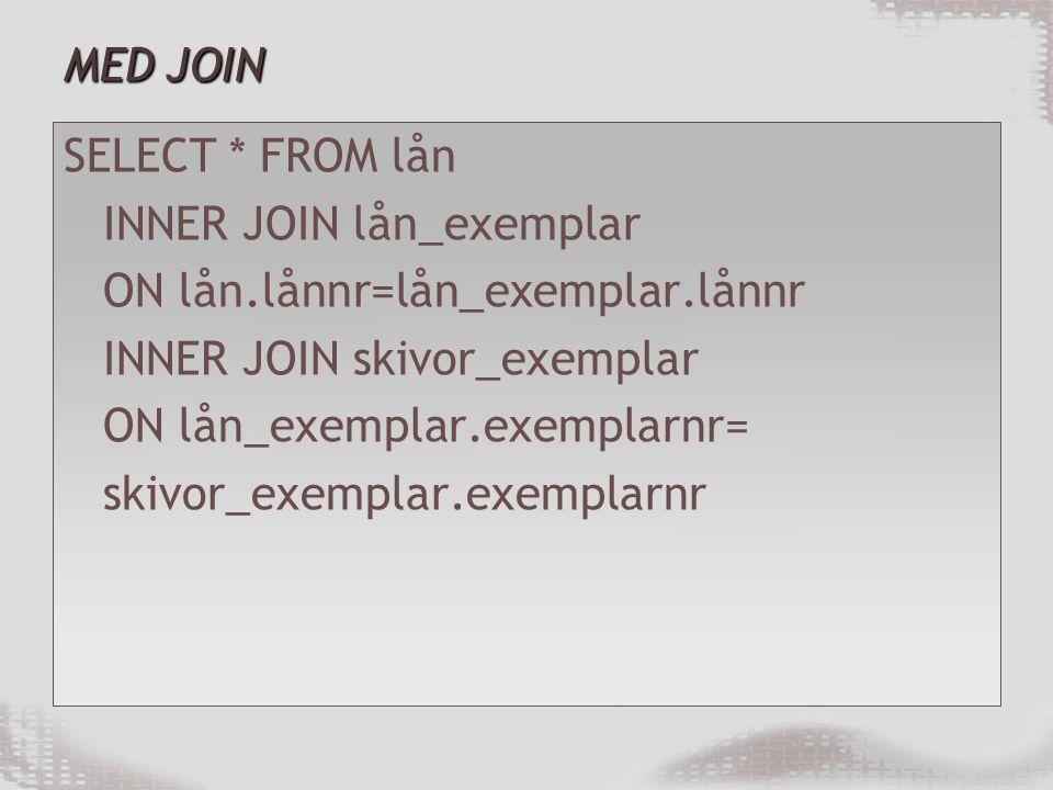 MED JOIN SELECT * FROM lån. INNER JOIN lån_exemplar. ON lån.lånnr=lån_exemplar.lånnr. INNER JOIN skivor_exemplar.