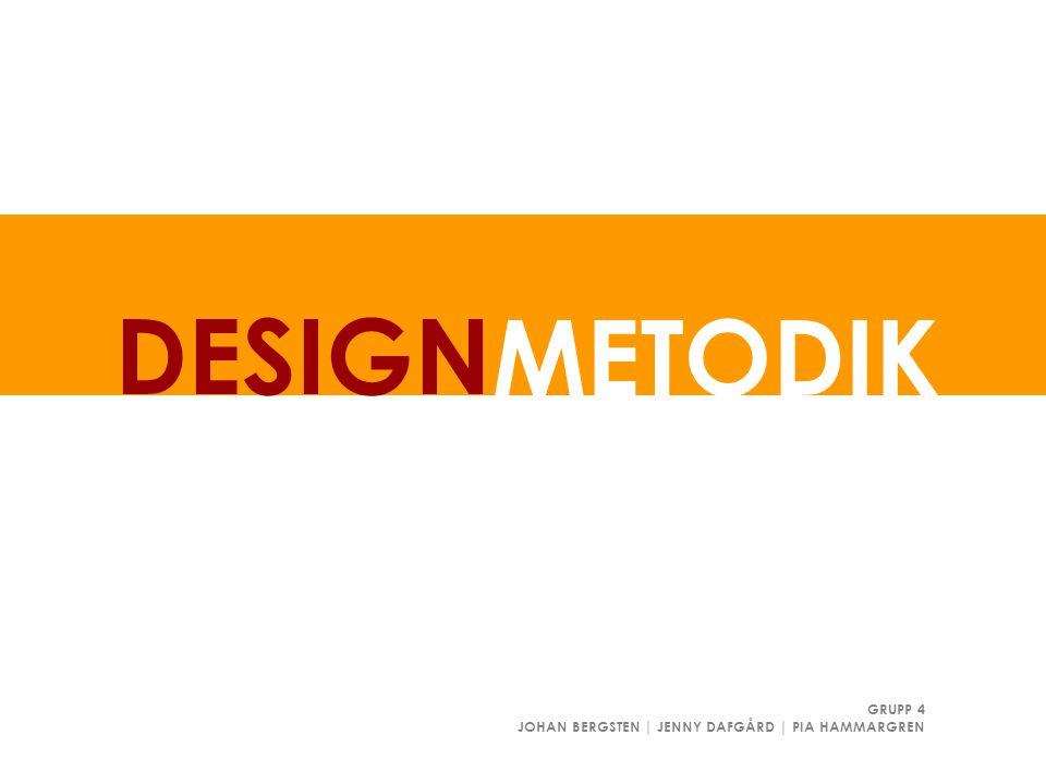 DESIGN METODIK GRUPP 4 JOHAN BERGSTEN | JENNY DAFGÅRD | PIA HAMMARGREN