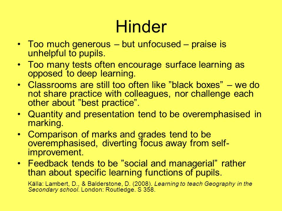 Hinder Too much generous – but unfocused – praise is unhelpful to pupils.