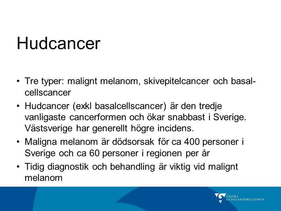Hudcancer Tre typer: malignt melanom, skivepitelcancer och basal-cellscancer.