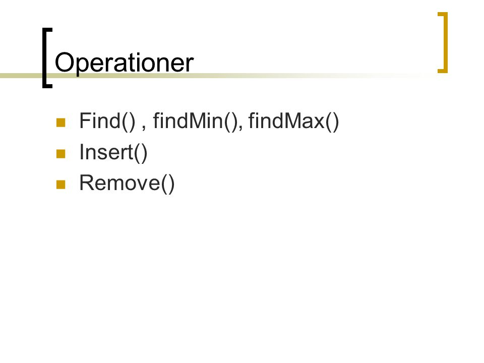 Operationer Find() , findMin(), findMax() Insert() Remove()