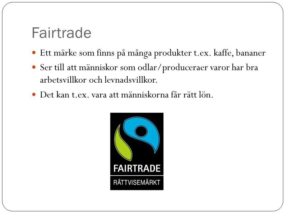 Fairtrade Ett märke som finns på många produkter t.ex. kaffe, bananer