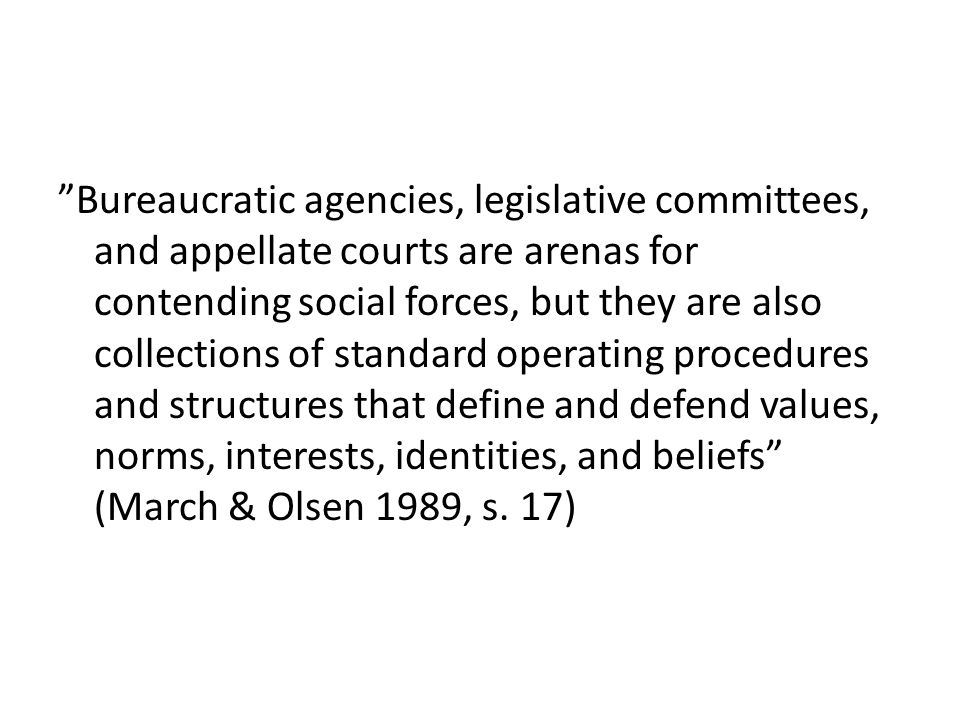 Bureaucratic agencies, legislative committees, and appellate courts are arenas for contending social forces, but they are also collections of standard operating procedures and structures that define and defend values, norms, interests, identities, and beliefs (March & Olsen 1989, s.