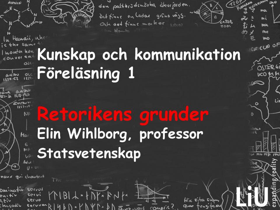 Kunskap och kommunikation Föreläsning 1 Retorikens grunder Elin Wihlborg, professor Statsvetenskap