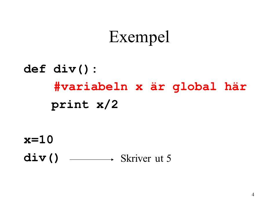 Exempel def div(): #variabeln x är global här print x/2 x=10 div()