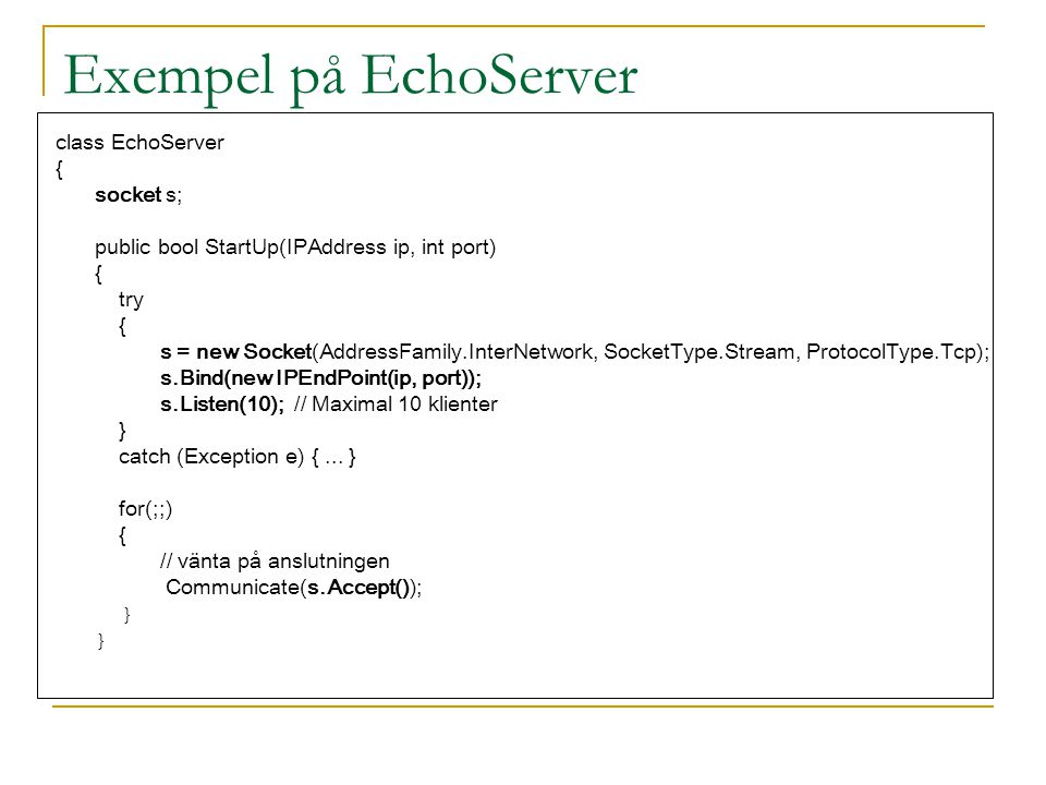 Exempel på EchoServer class EchoServer { socket s;